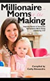 Millionaire Moms in the Making: Inspiring Stories of Successful Entrepreneur Moms Doing and Having It All