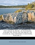 img - for The Great In Music: A Systematic Course Of Study In The Music Of Classical And Modern Composers, Volume 1... book / textbook / text book