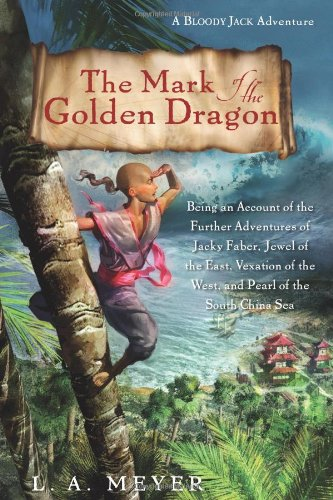 The Mark of the Golden Dragon: Being an Account of the Further Adventures of Jacky Faber, Jewel of the East, Vexation of the West, and Pearl of the South China Sea (Bloody Jack Adventures)