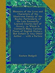 Memoirs of the Lives and Characters of the Illustrious Family of the Boyles: Particularly of the Late Eminently Learned Charles Earl of Orrery. in ... Extant in Any Other Author ... with a Particu