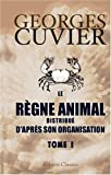 Le rgne animal distribu d'aprs son organisation: Pour servir de base  l'histoire naturelle des animaux et d'introduction  l'anatomie compare. Tome 1