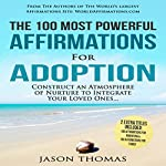 The 100 Most Powerful Affirmations for Adoption: Construct an Atmosphere of Nurture to Integrate Your Loved Ones | Jason Thomas