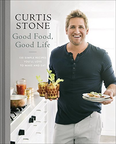 Curtis Stone - Good Food, Good Life: 120 Simple Recipes You'll Love to Make and Eat
