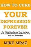 How To Cure Your Depression....  Forever: Top Tricks,Tips, Natural Ways  And Long Term Cure For Depression To Become Fully Alive And Happy Again