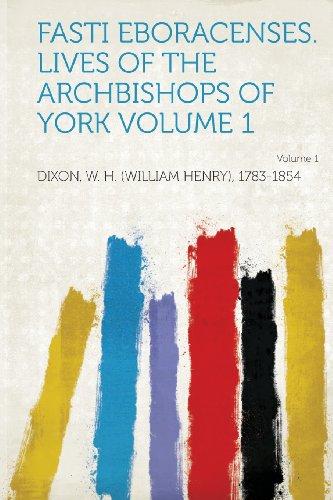Fasti Eboracenses. Lives of the Archbishops of York Volume 1