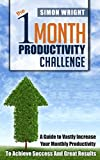 The 1 Month Productivity Challenge: A Guide To Vastly Increase Your Monthly Productivity To Achieve Success And Great Results (Productivity Hacks, Productivity ... Principles, Life Coaching, Happiness)