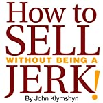 How to Sell without Being a Jerk!: The Foolproof Approach to the World's Second Oldest Profession | John Klymshyn