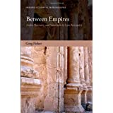 Between Empires: Arabs, Romans, and Sasanians in Late Antiquityby Greg Fisher