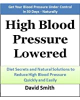 High Blood Pressure Lowered: Diet Secrets and Natural Solutions to Reduce High Blood Pressure Quickly and Easily: Get Your Blood Pressure Lowered in 30 Days - Naturally (English Edition)