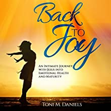 Back to Joy: An Intimate Journey with Jesus into Emotional Health and Maturity Audiobook by Toni M. Daniels Narrated by Toni M. Daniels