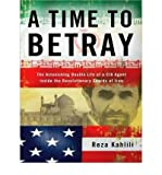 img - for [ A TIME TO BETRAY: THE ASTONISHING DOUBLE LIFE OF A CIA AGENT INSIDE THE REVOLUTIONARY GUARDS OF IRAN (LIBRARY) - IPS ] By Kahlili, Reza ( Author) 2010 [ Compact Disc ] book / textbook / text book