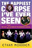 The Happiest Corpse I've Ever Seen: The Last Twenty-Five Years of the Broadway Musical (0312239548) by Mordden, Ethan