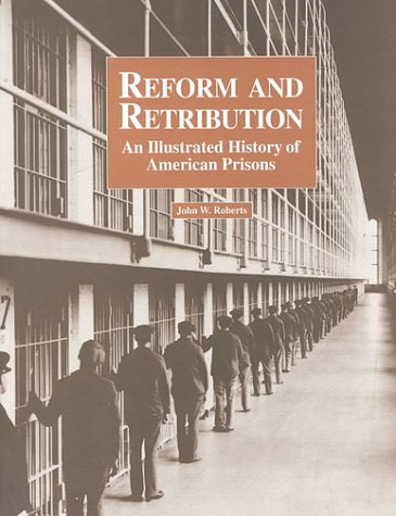 Reform and Retribution: An Illustrated History of American Prisons, John W. Roberts