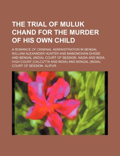 The Trial of Muluk Chand for the Murder of His Own Child; A Romance of Criminal Administration in Bengal