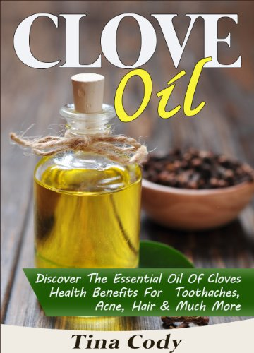 Clove Oil! Discover The Essential Oil Of Cloves Health Benefits For Toothaches, Acne, Hair & Much More: A Book On Clove Oil Secrets (Natural Health Books Series 1)
