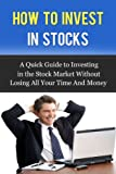 img - for How to Invest in Stocks: A Quick Guide to Investing in the Stock Market Without Losing All Your Time And Money (Smart Investing) book / textbook / text book