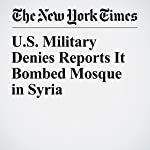 U.S. Military Denies Reports It Bombed Mosque in Syria | Michael R. Gordon,Hwaida Saad