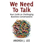 We Need to Talk: Your Guide to Challenging Business Conversations | Andrea J. Lee