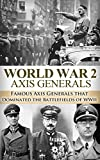 World War 2 Axis Generals: Famous Axis Generals that Dominated the Battlefields of WWII (World War 2, World War II, WW2, WWII, Axis Generals, Rommel, Adolf     Monuments Men, George Marshall Book 1)