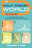 img - for The Walt Disney World That Never Was: Stories Behind the Amazing Imagineering Dreams That Never Came True book / textbook / text book