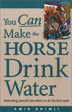 You Can Make the Horse Drink Water: Motivating Yourself and Others to do the Best Work, Amir Bhimji