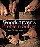 Woodcarver's Problem Solver: Tricks, Tips & Shortcuts