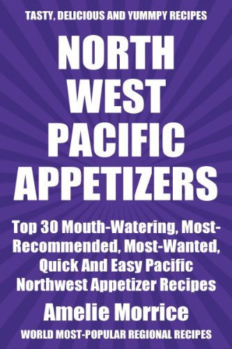 Top 30 Mouth-Watering, Most-Recommended, Most-Wanted, Quick And Easy Pacific Northwest Appetizer Recipes For You And Your Family by Amelie Morrice