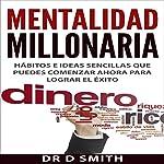 Mentalidad Millonaria: Hábitos e ideas sencillas que puedes comenzar ahora para lograr el éxito [Millionaire Mindset: Simple Habits and Ideas You Can Start Now for Success]   Dr. D. Smith