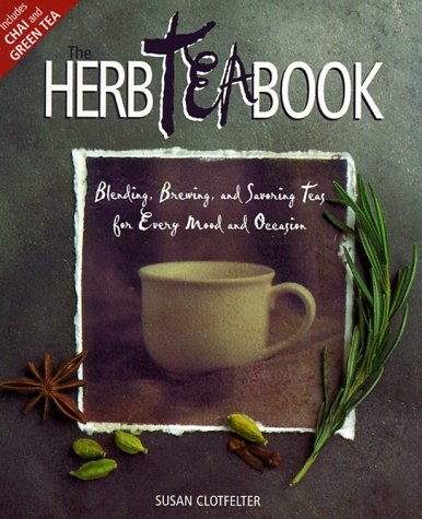 The Herb Tea Book: Blending, Brewing, and Savoring Teas for Every Mood and Occasion, Susan Clotfelter