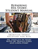 Dr Lynellen DS Perry Repairing His Story: Student Manual: Abortion Stress Recovery for Men