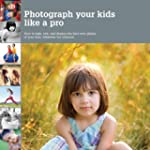 Photograph Your Kids Like a Pro: How...
