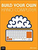 Build Your Own Kano Computer: Building, Using, and Learning to Code Using the Kano Computer Kit