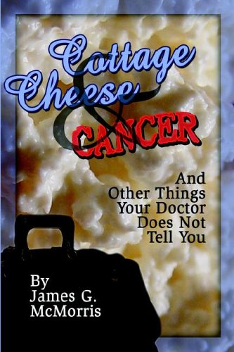 Cottage Cheese and Cancer: And Other Things Your Doctor Does Not Tell You