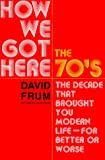 How We Got Here: The 1970s: The Decade That Brought You Modern Life (for Better Or Worse) (0465041957) by Frum, David
