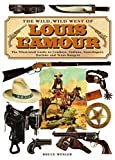 The Wild, Wild West of Louis Lamour : the Illustrated Guide to Cowboys, Indians, Gunslingers, Outlaws and Texas Rangers