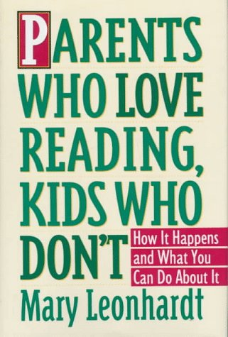 Parents Who Love Reading, Kids Who Don't: How It Happens and What You Can Do About It, MARY LEONHARDT