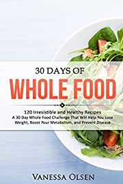 30 Days of Whole Food: 120 Irresistible and Healthy Recipes - A 30 Day Whole Food Challenge That Will Help You Lose Weight, Boost Your Metabolism, and Prevent Disease