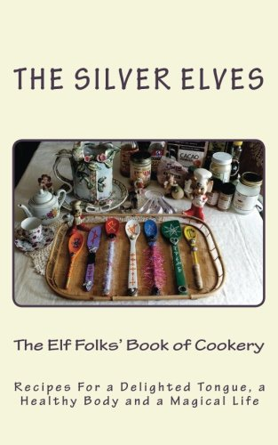 The Elf Folks' Book of Cookery: Recipes For a Delighted Tongue, a Healthy Body and a Magical Life PDF