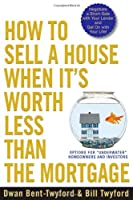 "How to Sell a House When It's Worth Less Than the Mortgage: Options for ""Underwater"" Homeowners and Investors"