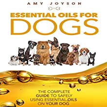 Essential Oils for Dogs: The Complete Guide to Safely Using Essential Oils on Your Dog (       UNABRIDGED) by Amy Joyson Narrated by Amy Barron Smolinski