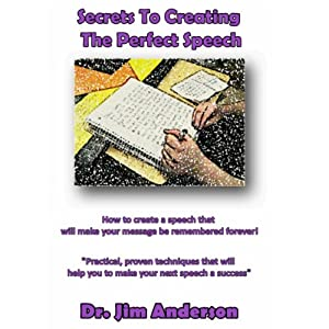 Secrets to Creating the Perfect Speech: How to Create a Speech that will Make Your Message be Remembered Forever! | [Dr. Jim Anderson]