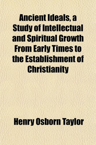 Ancient Ideals, a Study of Intellectual and Spiritual Growth From Early Times to the Establishment of Christianity