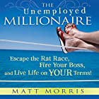 The Unemployed Millionaire: Escape the Rat Race, Fire Your Boss, and Live Life on YOUR Terms! Audiobook by Matt Morris, Wallace Wang Narrated by Matt Morris