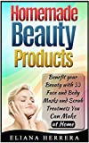 Homemade Beauty Products: Benefit Your Beauty with 33 Face and Body Masks and Scrub Treatments You Can Make at Home (Homemade Beauty Products,  homemade ...  homemade beauty products for beginners)
