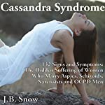 Cassandra Syndrome - 132 Signs and Symptoms: The Hidden Suffering of Women Who Marry Aspies, Schizoids, Narcissists and OCPD Men | J.B. Snow