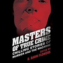 Masters of True Crime: Chilling Stories of Murder and the Macabre (       UNABRIDGED) by R. Barri Flowers (editor) Narrated by Tara Ochs, James Edward Thomas