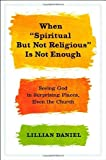 """When """"Spiritual but Not Religious"""" Is Not Enough: Seeing God in Surprising Places, Even the Church by Daniel, Lillian (unknown Edition) [Hardcover(2013)]"""