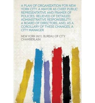 A Plan of Organization for New York City. A Mayor as Chief Public Representative and Framer of Policies; Relieved of Detailed Administrative Responsibility; a Board of Directors, And, as a Corollary of These Changes, a City Manager (Paperback) - Common PDF