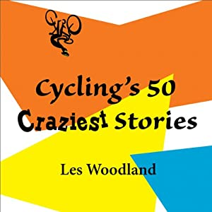 Cycling's 50 Craziest Stories | [Les Woodland]