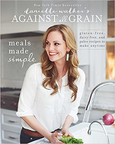 Danielle Walker's Against All Grain: Meals Made Simple : Gluten-Free, Dairy-Free, and Paleo Recipes to Make Anytime